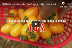 [Video] Giải bài toán bảo quản để nông sản Việt vươn tầm